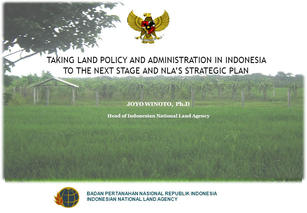 BADAN PERTANAHAN NASIONAL REPUBLIK INDONESIA INDONESIAN NATIONAL LAND AGENCY TAKING LAND POLICY AND ADMINISTRATION IN INDONESIA TO THE NEXT STAGE AND