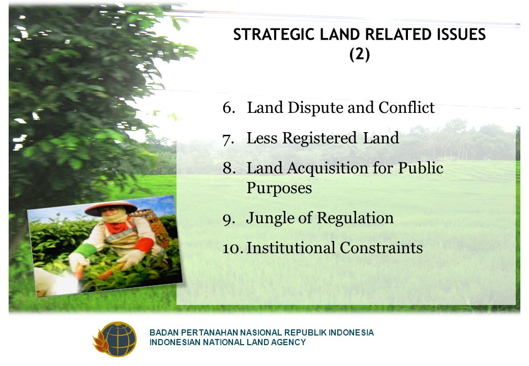 BADAN PERTANAHAN NASIONAL REPUBLIK INDONESIA INDONESIAN NATIONAL LAND AGENCY STRATEGIC LAND RELATED ISSUES (2) 6.Land Dispute and Conflict 7.Less Registered Land 8.Land Acquisition for Public Purposes 9.Jungle of Regulation 10.Institutional Constraints