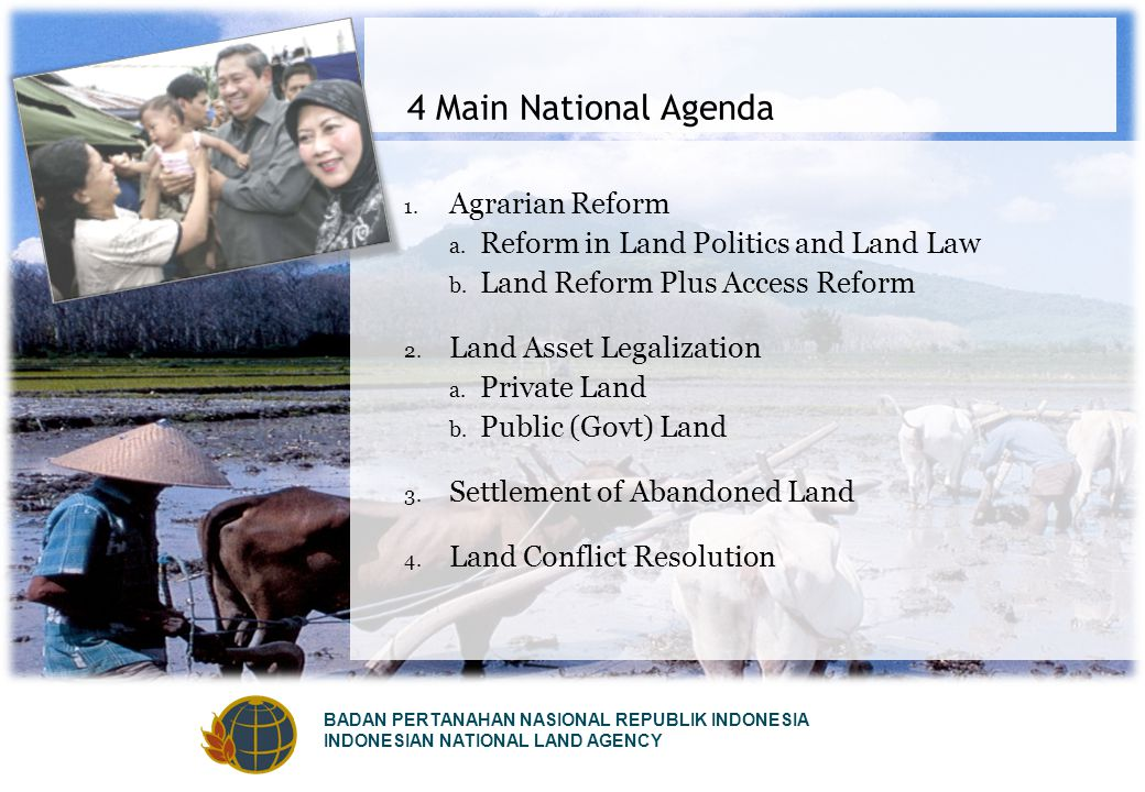 BADAN PERTANAHAN NASIONAL REPUBLIK INDONESIA INDONESIAN NATIONAL LAND AGENCY 4 Main National Agenda 1. Agrarian Reform a. Reform in Land Politics and