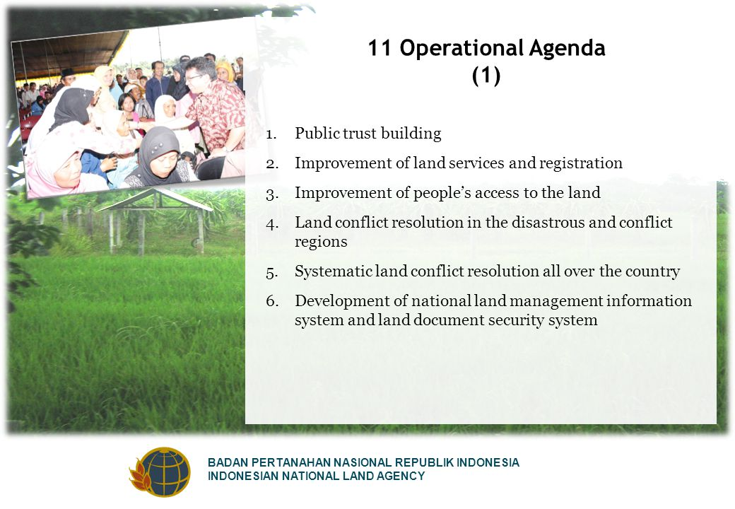 BADAN PERTANAHAN NASIONAL REPUBLIK INDONESIA INDONESIAN NATIONAL LAND AGENCY 11 Operational Agenda (1) 1.Public trust building 2.Improvement of land services and registration 3.Improvement of people's access to the land 4.Land conflict resolution in the disastrous and conflict regions 5.Systematic land conflict resolution all over the country 6.Development of national land management information system and land document security system