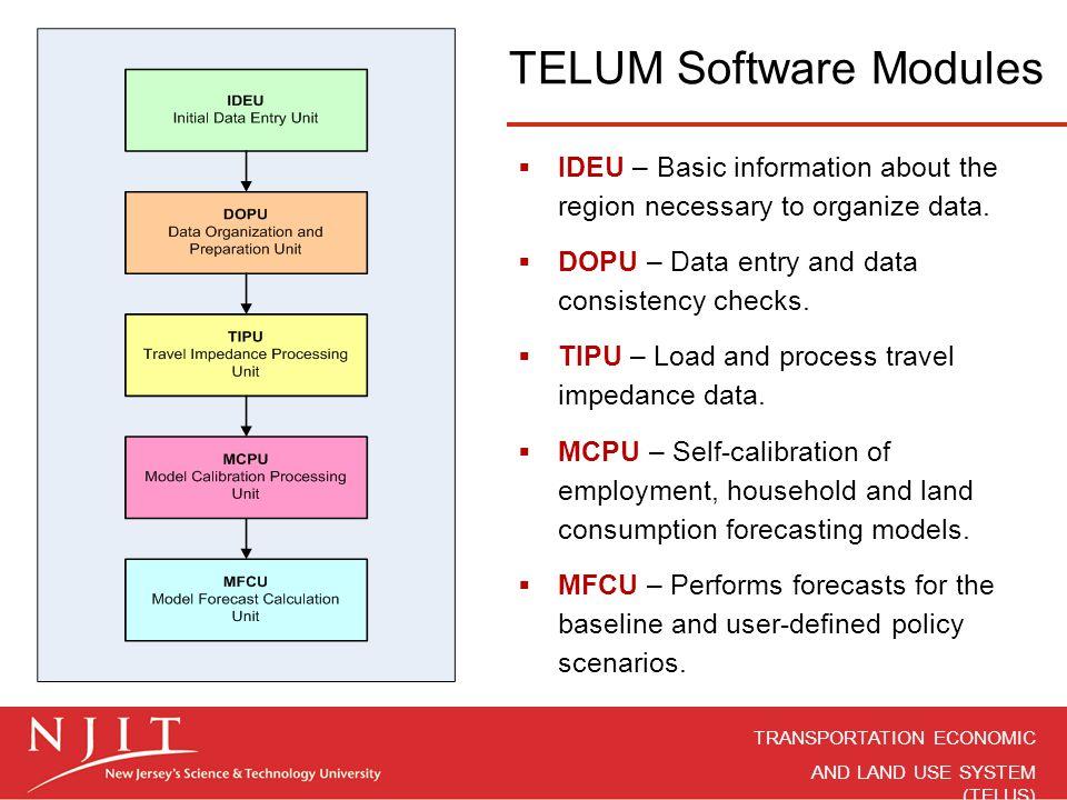 TRANSPORTATION ECONOMIC AND LAND USE SYSTEM (TELUS) TELUM Software Modules  IDEU – Basic information about the region necessary to organize data.  D