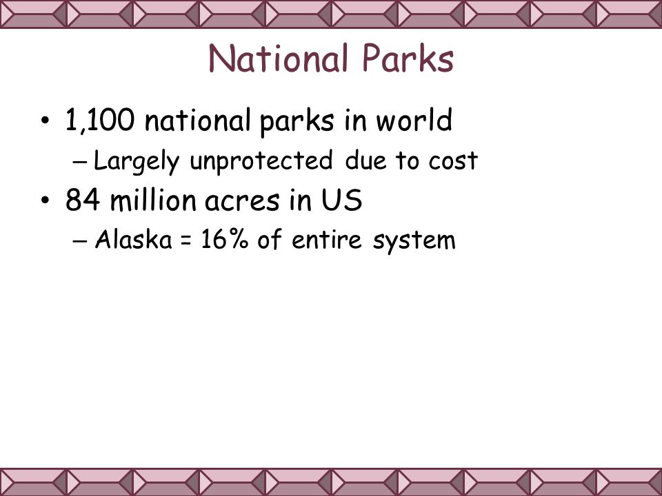 National Parks 1,100 national parks in world – Largely unprotected due to cost 84 million acres in US – Alaska = 16% of entire system