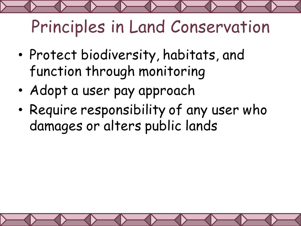Principles in Land Conservation Protect biodiversity, habitats, and function through monitoring Adopt a user pay approach Require responsibility of any user who damages or alters public lands