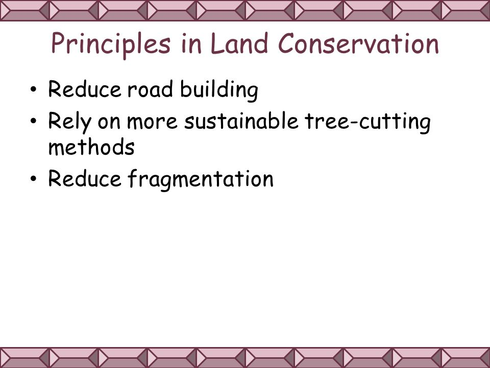 Principles in Land Conservation Reduce road building Rely on more sustainable tree-cutting methods Reduce fragmentation