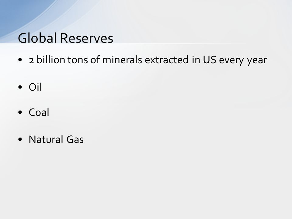2 billion tons of minerals extracted in US every year Oil Coal Natural Gas Global Reserves