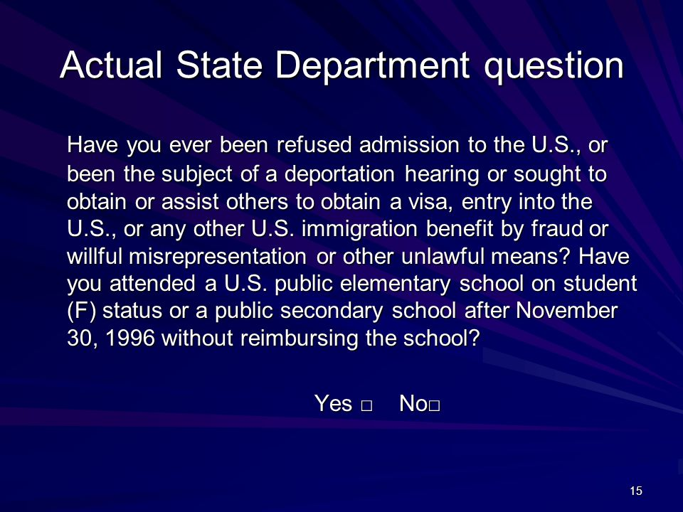 15 Actual State Department question Have you ever been refused admission to the U.S., or been the subject of a deportation hearing or sought to obtain or assist others to obtain a visa, entry into the U.S., or any other U.S.