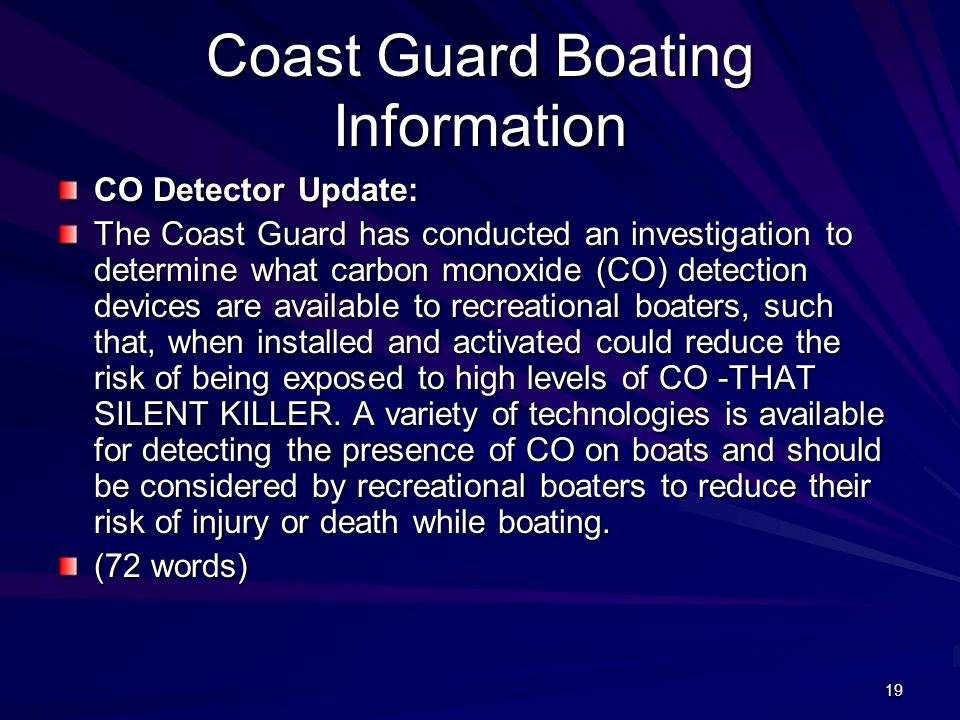 19 Coast Guard Boating Information CO Detector Update: The Coast Guard has conducted an investigation to determine what carbon monoxide (CO) detection devices are available to recreational boaters, such that, when installed and activated could reduce the risk of being exposed to high levels of CO -THAT SILENT KILLER.