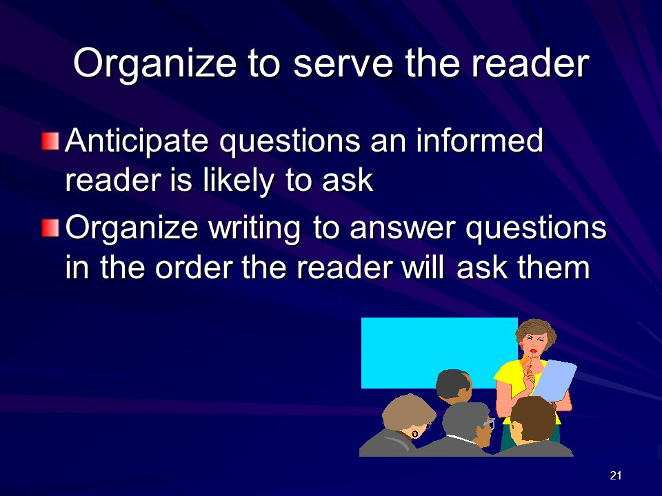 21 Organize to serve the reader Anticipate questions an informed reader is likely to ask Organize writing to answer questions in the order the reader will ask them