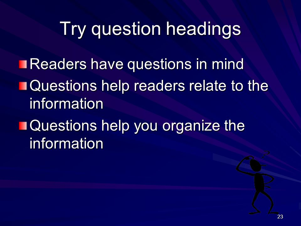 23 Try question headings Readers have questions in mind Questions help readers relate to the information Questions help you organize the information