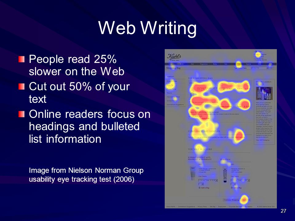 Web Writing People read 25% slower on the Web Cut out 50% of your text Online readers focus on headings and bulleted list information Image from Nielson Norman Group usability eye tracking test (2006) 27