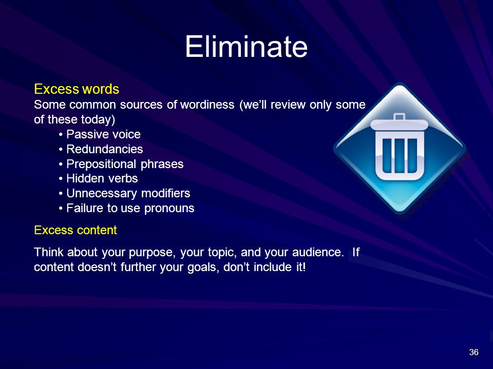 Eliminate Excess words Some common sources of wordiness (we'll review only some of these today) Passive voice Redundancies Prepositional phrases Hidden verbs Unnecessary modifiers Failure to use pronouns Excess content Think about your purpose, your topic, and your audience.