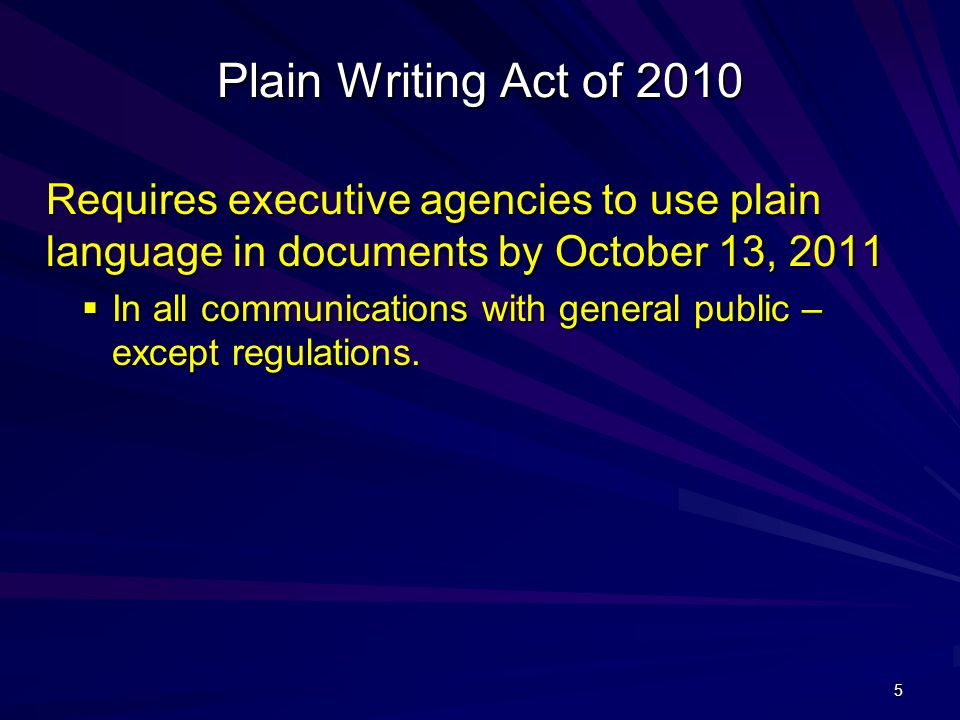 5 Plain Writing Act of 2010 Requires executive agencies to use plain language in documents by October 13, 2011  In all communications with general public – except regulations.