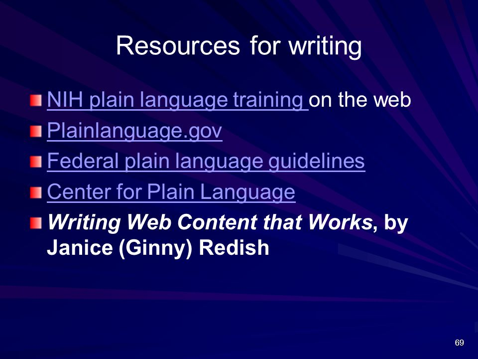 Resources for writing NIH plain language training NIH plain language training on the web Plainlanguage.gov Federal plain language guidelines Center for Plain Language Writing Web Content that Works, by Janice (Ginny) Redish 69