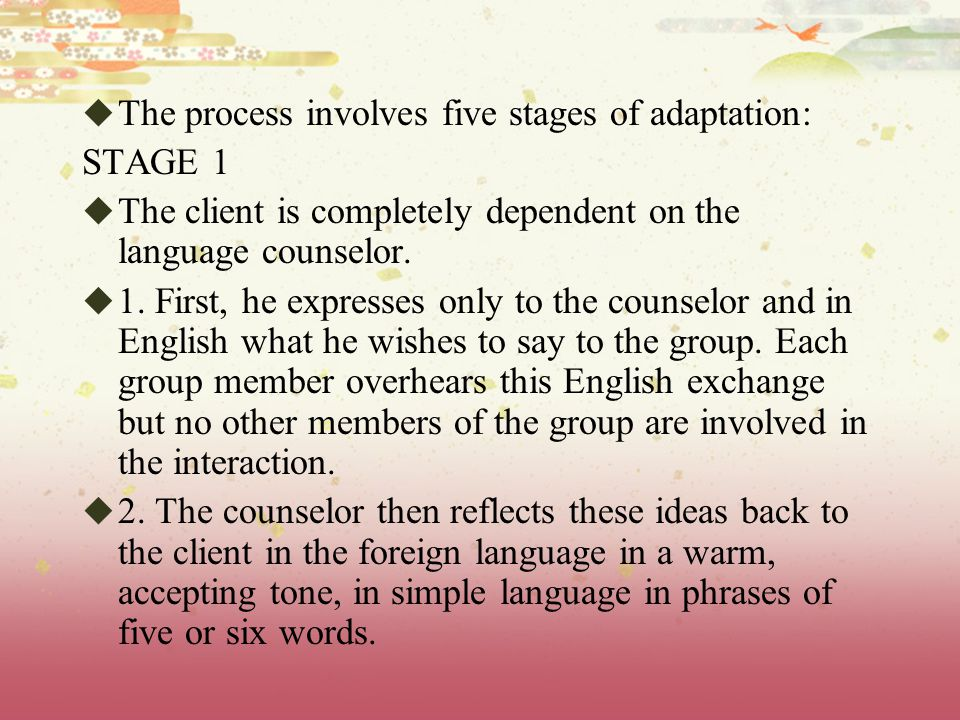  The process involves five stages of adaptation: STAGE 1  The client is completely dependent on the language counselor.