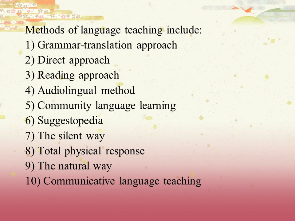 Methods of language teaching include: 1) Grammar-translation approach 2) Direct approach 3) Reading approach 4) Audiolingual method 5) Community language learning 6) Suggestopedia 7) The silent way 8) Total physical response 9) The natural way 10) Communicative language teaching