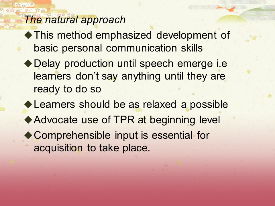 The natural approach  This method emphasized development of basic personal communication skills  Delay production until speech emerge i.e learners don't say anything until they are ready to do so  Learners should be as relaxed a possible  Advocate use of TPR at beginning level  Comprehensible input is essential for acquisition to take place.