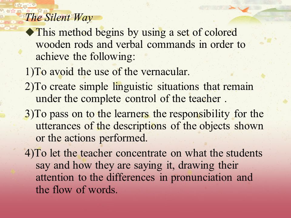 The Silent Way  This method begins by using a set of colored wooden rods and verbal commands in order to achieve the following: 1)To avoid the use of the vernacular.