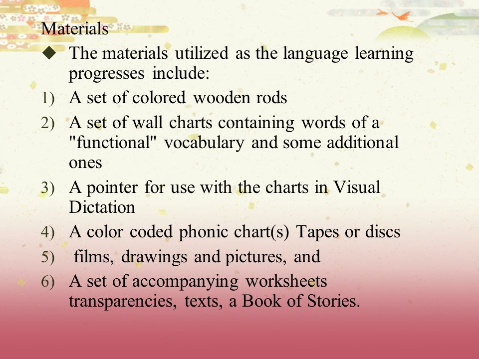 Materials  The materials utilized as the language learning progresses include: 1) A set of colored wooden rods 2) A set of wall charts containing words of a functional vocabulary and some additional ones 3) A pointer for use with the charts in Visual Dictation 4) A color coded phonic chart(s) Tapes or discs 5) films, drawings and pictures, and 6) A set of accompanying worksheets transparencies, texts, a Book of Stories.