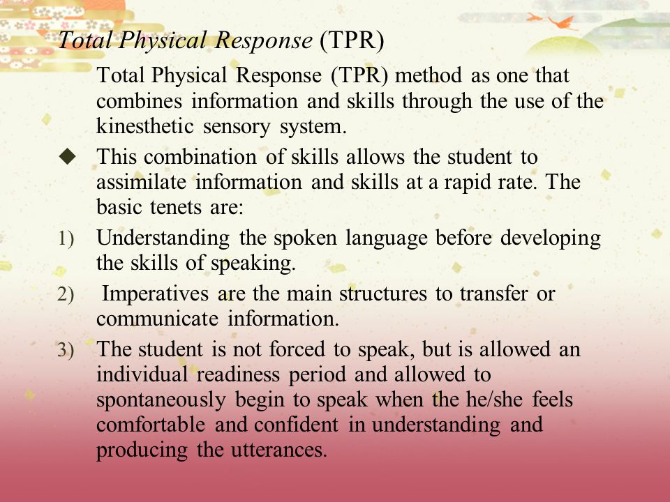 Total Physical Response (TPR) Total Physical Response (TPR) method as one that combines information and skills through the use of the kinesthetic sensory system.