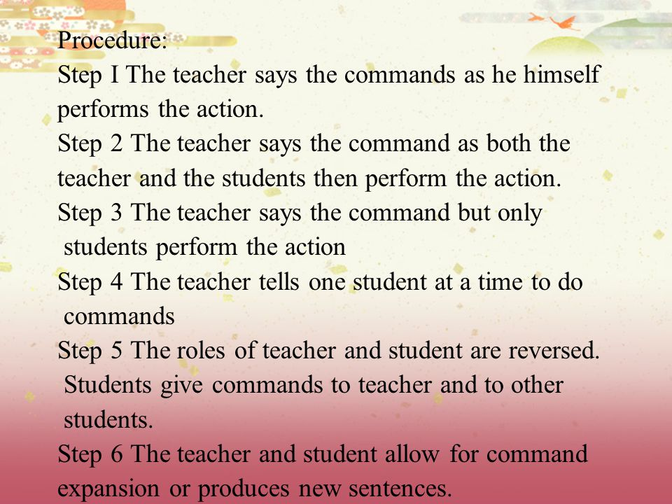 Procedure: Step I The teacher says the commands as he himself performs the action.