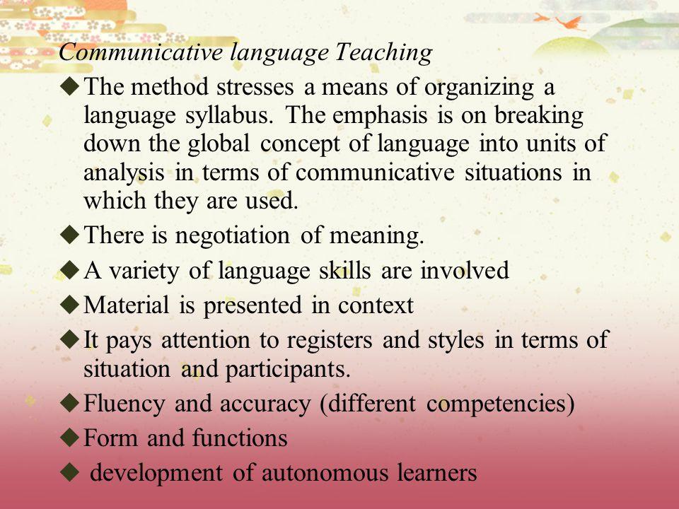 Communicative language Teaching  The method stresses a means of organizing a language syllabus.