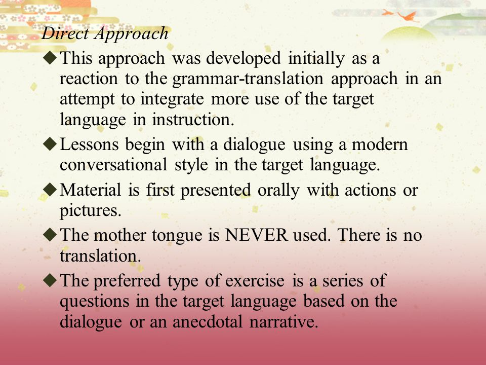 Direct Approach  This approach was developed initially as a reaction to the grammar-translation approach in an attempt to integrate more use of the target language in instruction.