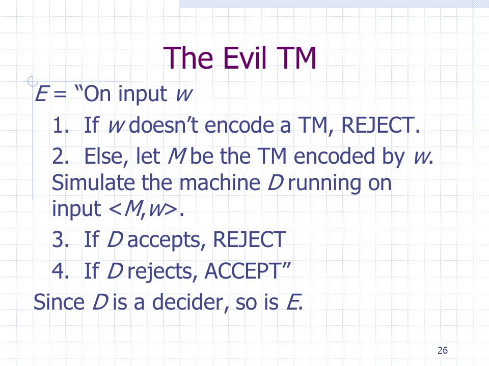 "26 The Evil TM E = ""On input w 1. If w doesn't encode a TM, REJECT. 2. Else, let M be the TM encoded by w. Simulate the machine D running on input. 3."