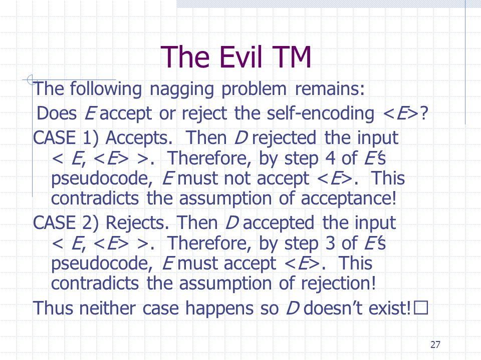 27 The Evil TM The following nagging problem remains: Does E accept or reject the self-encoding ? CASE 1) Accepts. Then D rejected the input >. Theref