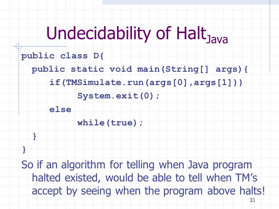 31 Undecidability of Halt Java public class D{ public static void main(String[] args){ if(TMSimulate.run(args[0],args[1])) System.exit(0); else while(true); } So if an algorithm for telling when Java program halted existed, would be able to tell when TM's accept by seeing when the program above halts!