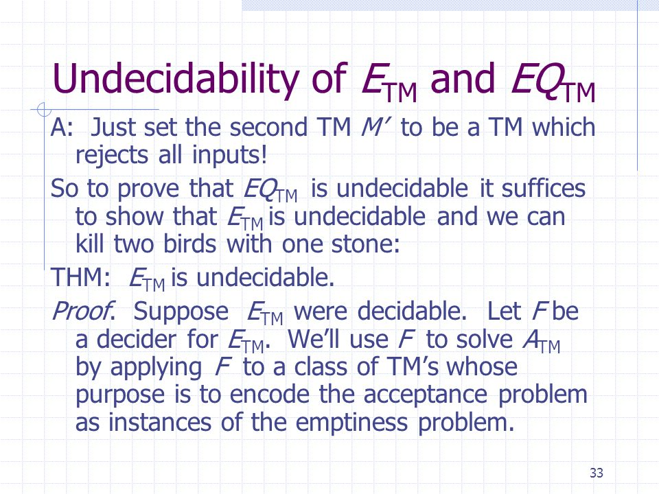 33 Undecidability of E TM and EQ TM A: Just set the second TM M' to be a TM which rejects all inputs! So to prove that EQ TM is undecidable it suffice
