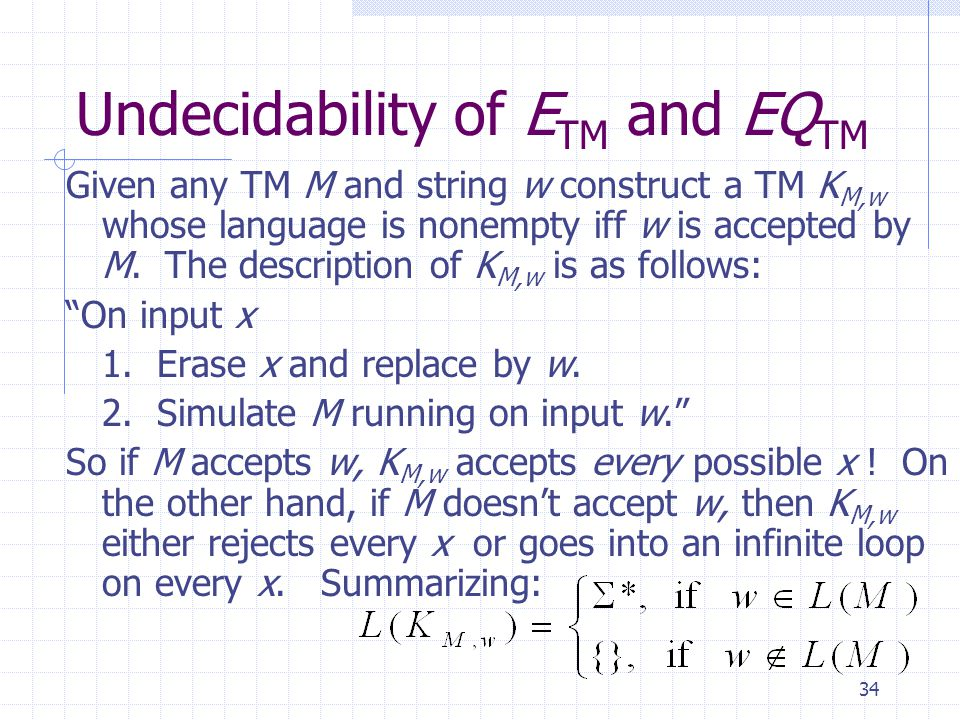 34 Undecidability of E TM and EQ TM Given any TM M and string w construct a TM K M,w whose language is nonempty iff w is accepted by M. The descriptio