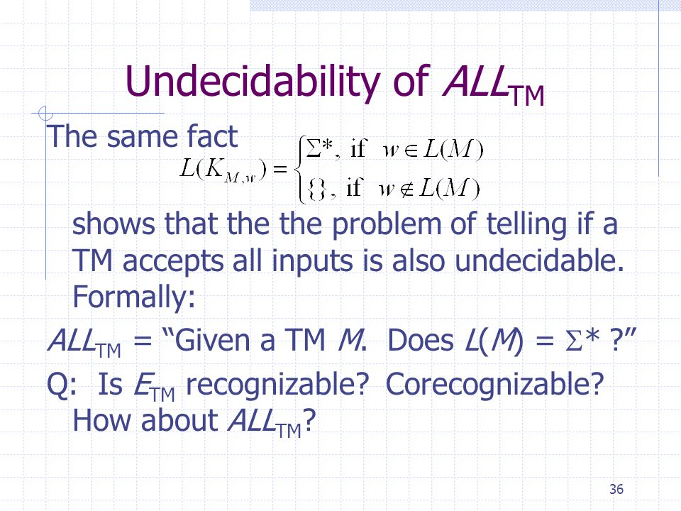 "36 Undecidability of ALL TM The same fact shows that the the problem of telling if a TM accepts all inputs is also undecidable. Formally: ALL TM = ""Gi"