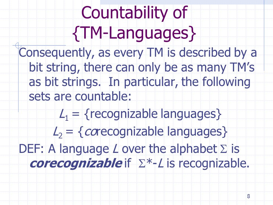 8 Countability of {TM-Languages} Consequently, as every TM is described by a bit string, there can only be as many TM's as bit strings. In particular,