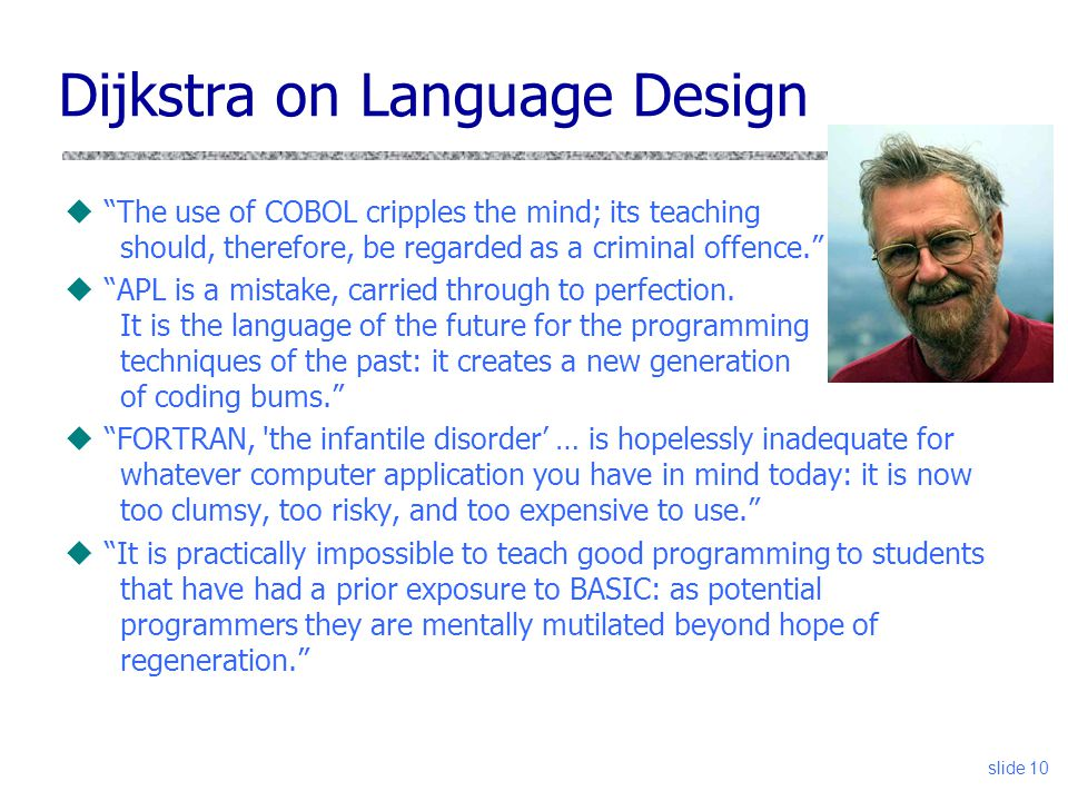 slide 10 Dijkstra on Language Design u The use of COBOL cripples the mind; its teaching should, therefore, be regarded as a criminal offence. u APL is a mistake, carried through to perfection.