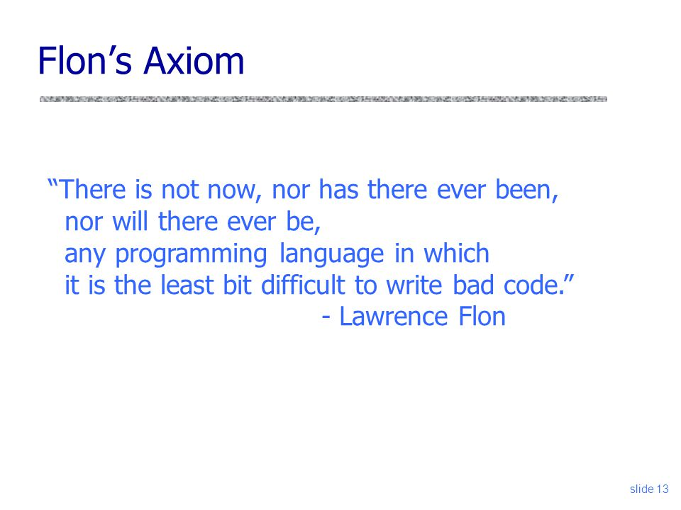 slide 13 Flon's Axiom There is not now, nor has there ever been, nor will there ever be, any programming language in which it is the least bit difficult to write bad code. - Lawrence Flon