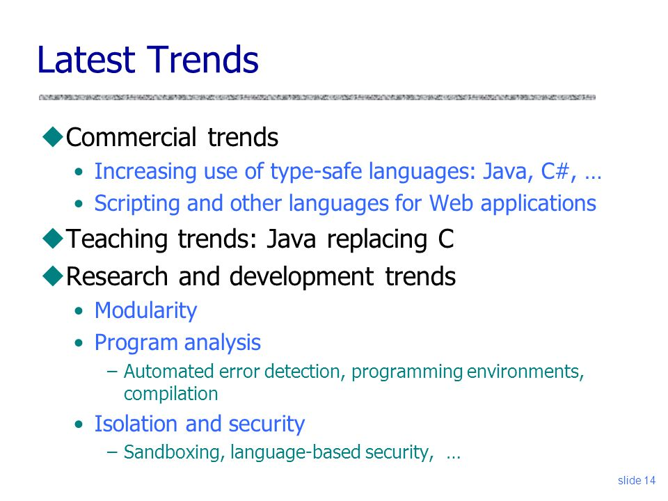 slide 14 Latest Trends uCommercial trends Increasing use of type-safe languages: Java, C#, … Scripting and other languages for Web applications uTeaching trends: Java replacing C uResearch and development trends Modularity Program analysis –Automated error detection, programming environments, compilation Isolation and security –Sandboxing, language-based security, …