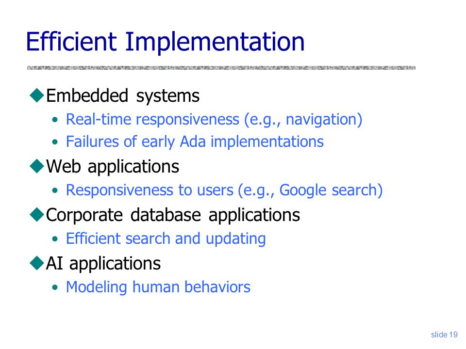 slide 19 uEmbedded systems Real-time responsiveness (e.g., navigation) Failures of early Ada implementations uWeb applications Responsiveness to users (e.g., Google search) uCorporate database applications Efficient search and updating uAI applications Modeling human behaviors Efficient Implementation