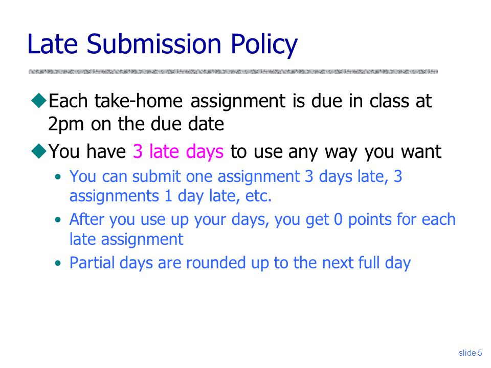 slide 5 Late Submission Policy uEach take-home assignment is due in class at 2pm on the due date uYou have 3 late days to use any way you want You can submit one assignment 3 days late, 3 assignments 1 day late, etc.