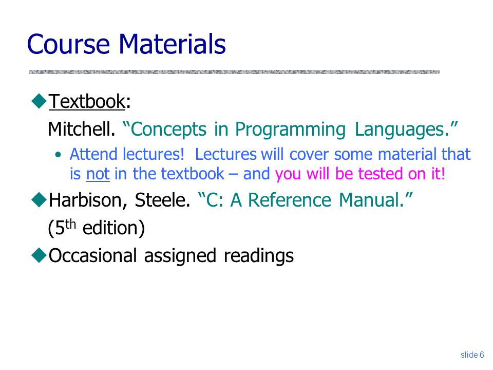 slide 6 Course Materials uTextbook: Mitchell. Concepts in Programming Languages. Attend lectures.