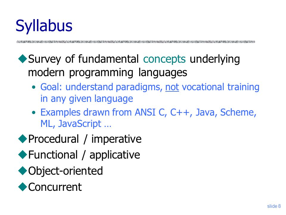slide 8 Syllabus uSurvey of fundamental concepts underlying modern programming languages Goal: understand paradigms, not vocational training in any given language Examples drawn from ANSI C, C++, Java, Scheme, ML, JavaScript … uProcedural / imperative uFunctional / applicative uObject-oriented uConcurrent