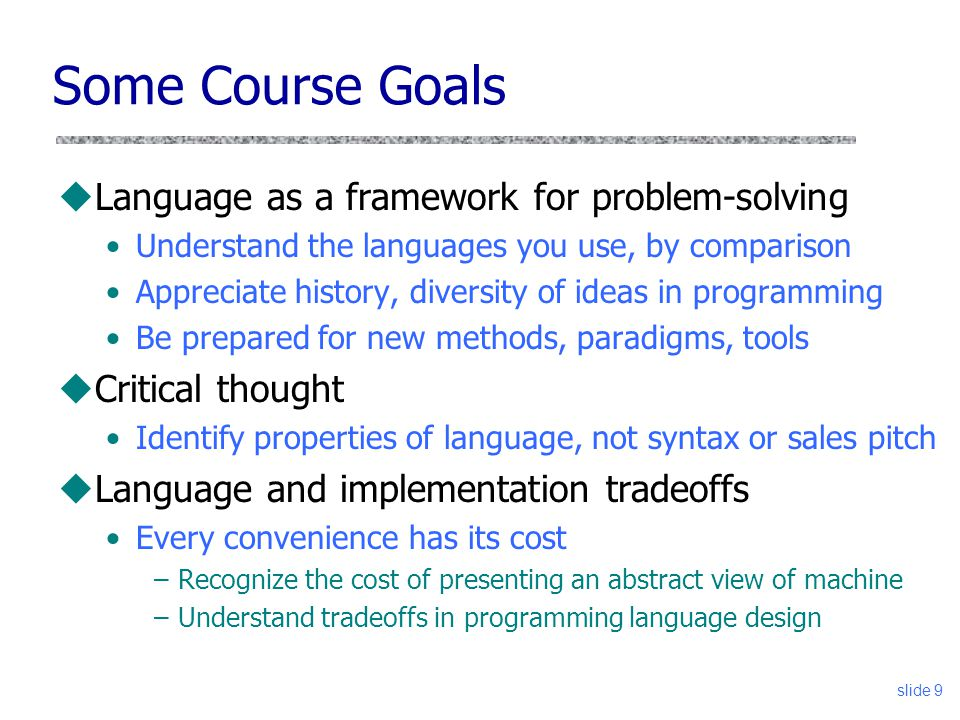 slide 9 Some Course Goals uLanguage as a framework for problem-solving Understand the languages you use, by comparison Appreciate history, diversity of ideas in programming Be prepared for new methods, paradigms, tools uCritical thought Identify properties of language, not syntax or sales pitch uLanguage and implementation tradeoffs Every convenience has its cost –Recognize the cost of presenting an abstract view of machine –Understand tradeoffs in programming language design