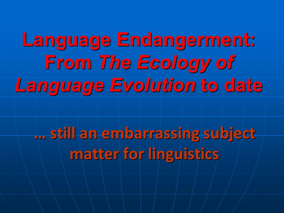 Language Endangerment: From The Ecology of Language Evolution to date … still an embarrassing subject matter for linguistics