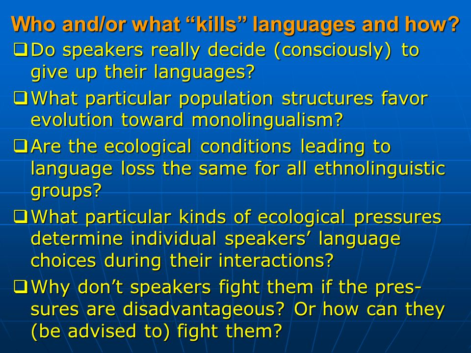 "Who and/or what ""kills"" languages and how?  Do speakers really decide (consciously) to give up their languages?  What particular population structur"