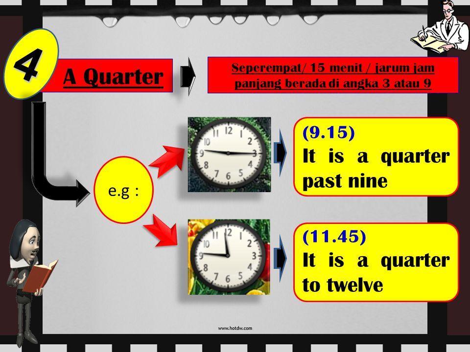 A Half 3 Setengah/ 30 menit / jarum jam panjang berada di angka 6 e.g : (7.30) It is a half past seven (9.30) It is a half to ten