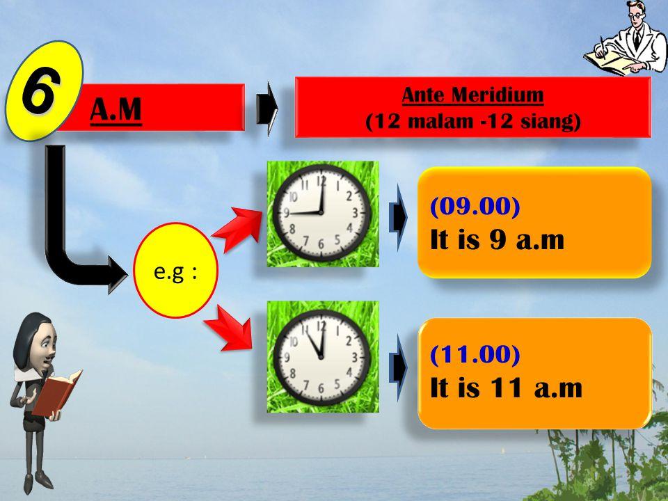 P.M 5 Post Meridium (12 siang -12 malam) Post Meridium (12 siang -12 malam) e.g : (14.00) It is 2 p.m (17.00) It is 5 p.m