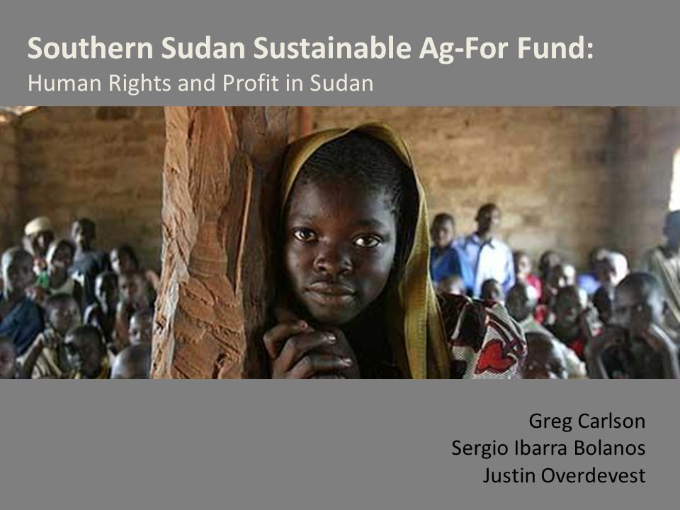 Southern Sudan Sustainable Ag-For Fund: Human Rights and Profit in Sudan Greg Carlson Sergio Ibarra Bolanos Justin Overdevest