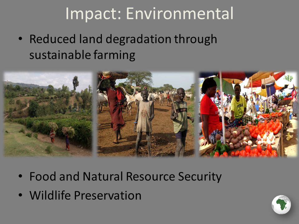Impact: Environmental Reduced land degradation through sustainable farming Food and Natural Resource Security Wildlife Preservation