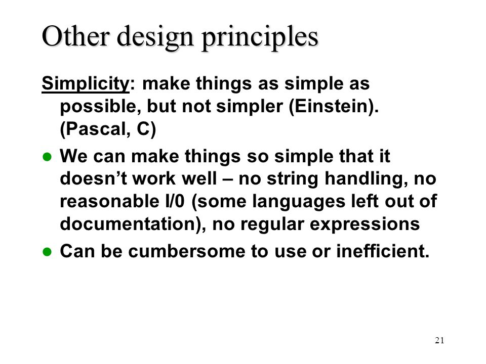 21 Other design principles Simplicity: make things as simple as possible, but not simpler (Einstein).