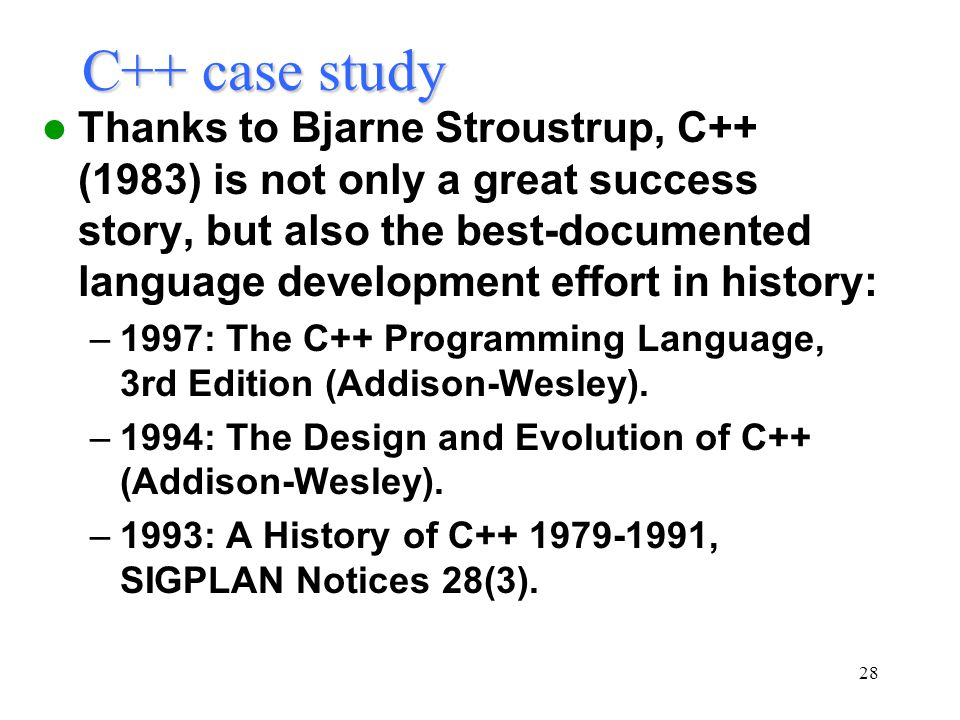 28 C++ case study Thanks to Bjarne Stroustrup, C++ (1983) is not only a great success story, but also the best-documented language development effort in history: –1997: The C++ Programming Language, 3rd Edition (Addison-Wesley).