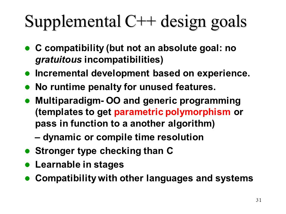 31 Supplemental C++ design goals C compatibility (but not an absolute goal: no gratuitous incompatibilities) Incremental development based on experience.